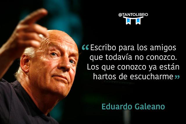 """""""Escribo para los amigos que todavía no conozco. Los que conozco ya están hartos de escucharme."""" Eduardo Galeano"""