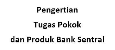 Pengertian Tugas Pokok dan Produk Bank Sentral