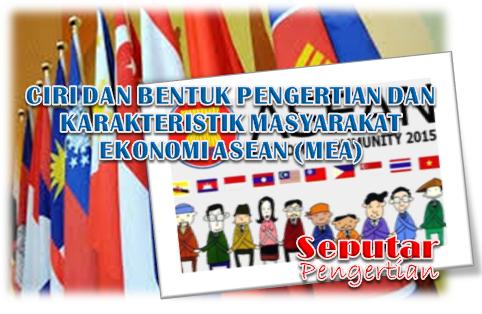 Pengertian Dan Karakteristik Masyarakat Ekonomi ASEAN (MEA)