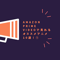 amazon Prime Videoで見れるオススメアニメ10選!①