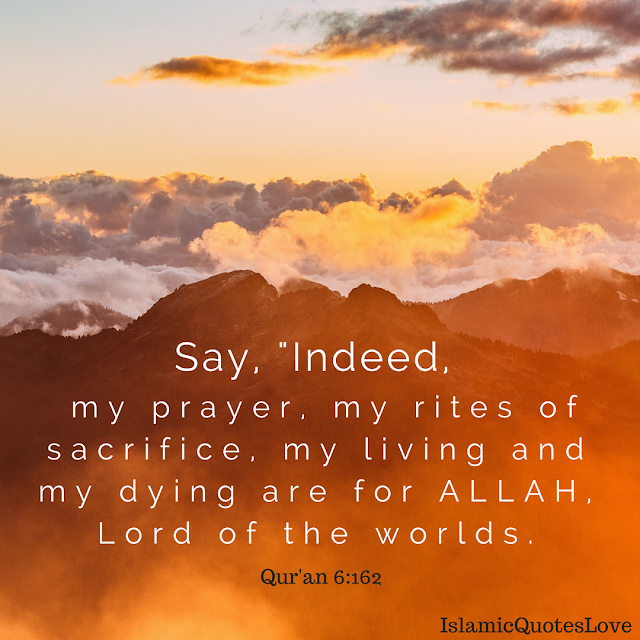 "Say, ""Indeed, my prayer, my rites of sacrifice, my living and   my dying are for Allah, Lord of the worlds.  Qur'an ( Surah Al-An'am ) 6:162"