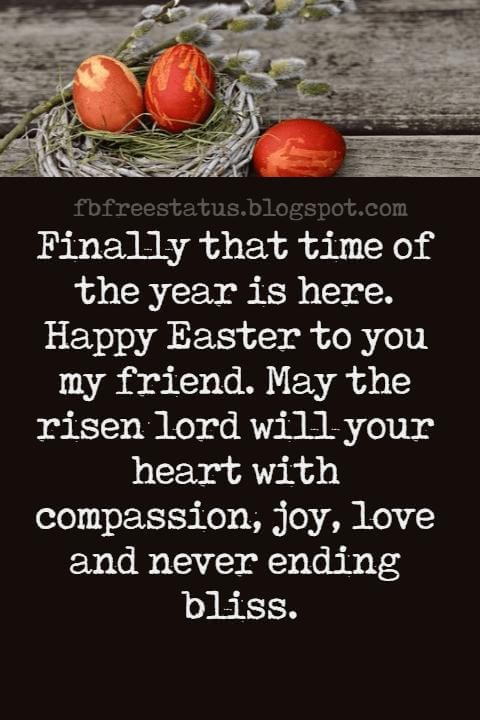 Easter Messages, Finally that time of the year is here. Happy Easter to you my friend. May the risen lord will your heart with compassion, joy, love and never ending bliss.