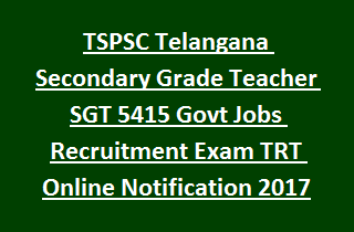 TSPSC Telangana Secondary Grade Teacher SGT 5415 Govt Jobs Recruitment Exam TRT Online Notification 2017