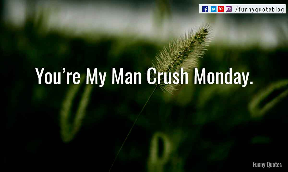 You�re My Man Crush Monday.