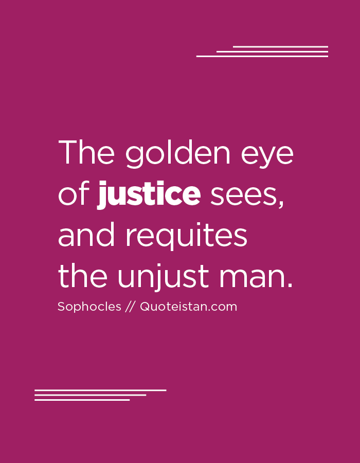The golden eye of justice sees, and requites the unjust man.
