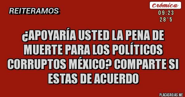 ¿Apoyaría usted la pena de muerte para los políticos corruptos México? Comparte si estas de acuerdo