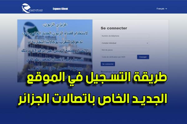 طريقة التسجيل و الدخول للموقع الجديد الخاص باتصالات الجزائر