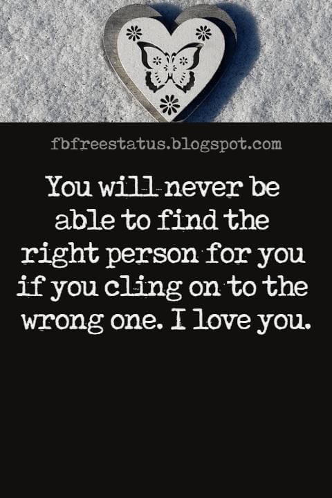 Love Text Messages, You will never be able to find the right person for you if you cling on to the wrong one. I love you.