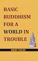 BASIC BUDDHISM FOR A WORLD IN TROUBLE