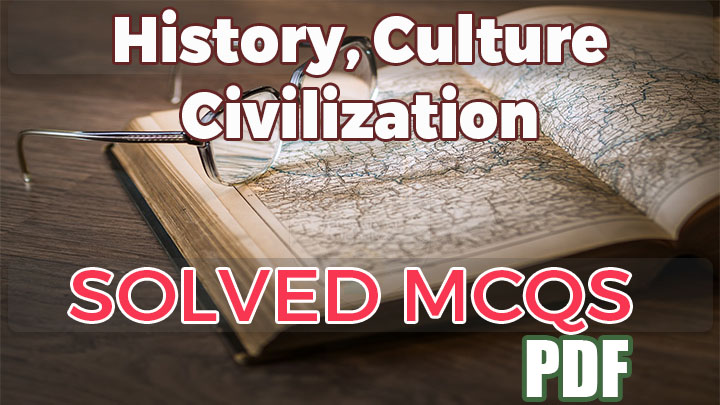 History, Culture and Civilization MCQs solved pdf for NTS,PPSC,FPSC,PMS etc.