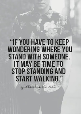 Quotes About Walking Away From Friendship: if you have to keep wondering where you stand with someone