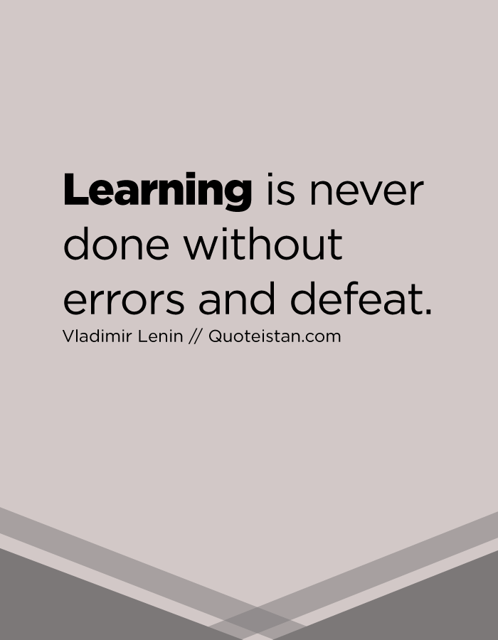 Learning is never done without errors and defeat.