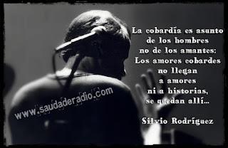 """""""La cobardía es asunto de los hombres no de los amantes: Los amores cobardes no llegan a amores ni a historias, se quedan allí..."""" Silvio Rodríguez"""