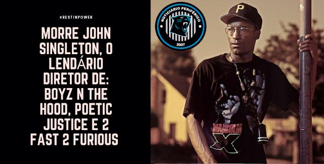 Morre John Singleton, o lendário diretor de Boyz N The Hood, Poetic Justice e 2 Fast 2 Furious