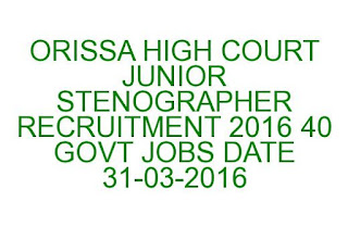 ORISSA HIGH COURT JUNIOR STENOGRAPHER RECRUITMENT 2016 40 GOVT JOBS LAST DATE 31-03-2016