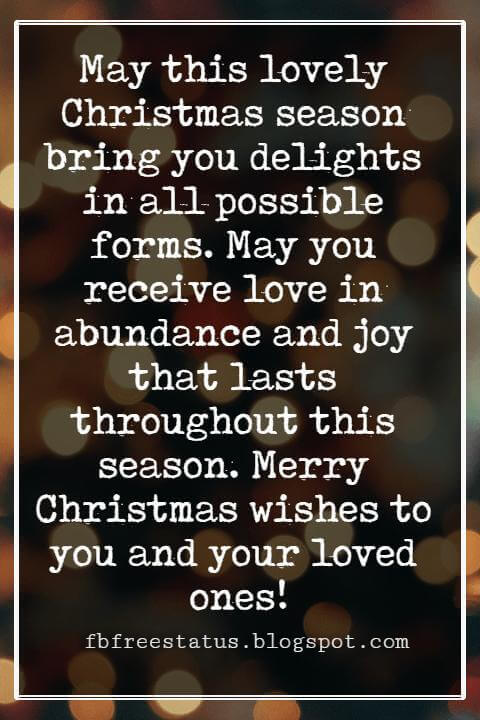 Merry Christmas Wishes Text, May this lovely Christmas season bring you delights in all possible forms. May you receive love in abundance and joy that lasts throughout this season. Merry Christmas wishes to you and your loved ones!