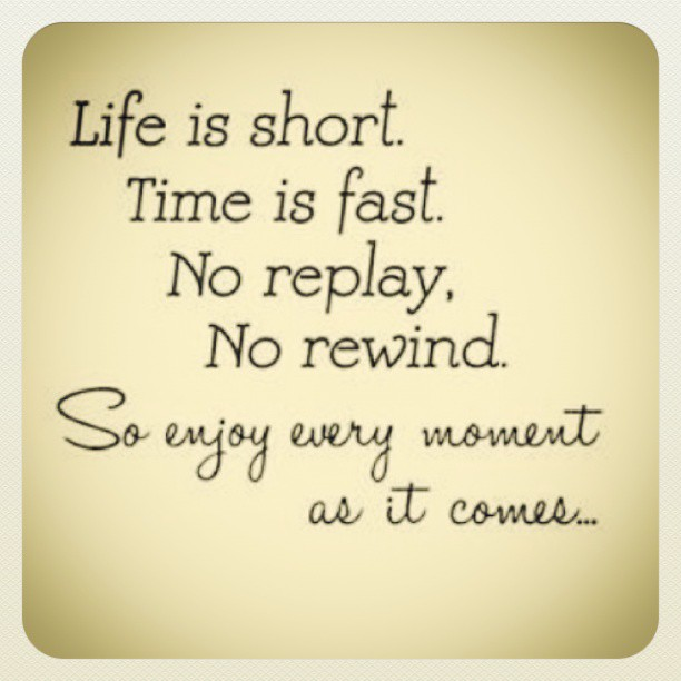 Life is short. Time is fast. No replay, No rewind. So ...