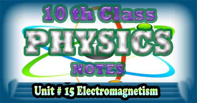 10th Class Physics Notes Unit 15 Electromagnetism