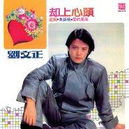 Liu Wen Zheng (刘文正) - Que Shang Xin Tou (却上心头)