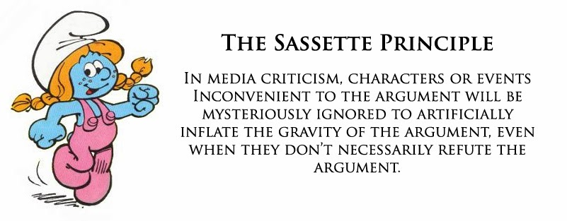 The Sassette Principle: In media criticism, characters or events inconvenient to the argument will be mysteriously ignored to artificially inflate the gravity of the argument, even when they don't necessarily refute the argument.