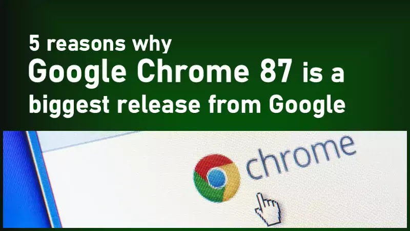 Top 5 reasons why Google Chrome 87 is the biggest release from Google