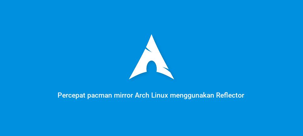 Percepat pacman mirror Arch Linux menggunakan Reflector