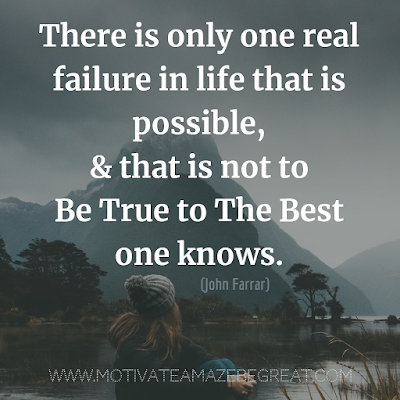 "Inspirational Words Of Wisdom About Life: ""There is only one real failure in life that is possible, and that is not to be true to the best one knows.""  - John Farrar"