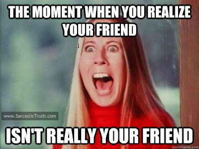 The moment when you realize your friend isnt really your friend