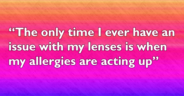 The only time I ever have an issue with my lenses is when my allergies are acting up, but it's really only a minor inconvenience most of the time.