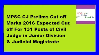 MPSC CJ Prelims Cut off Marks 2016 Expected Cut off For 131 Posts of Civil Judge in Junior Division & Judicial Magistrate