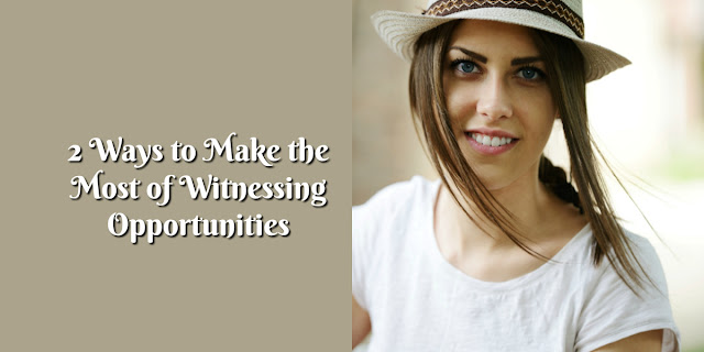 2 Ways to Make the Most of Witnessing Opportunities - 1 Peter 1:13, Ephesians 5:15-17