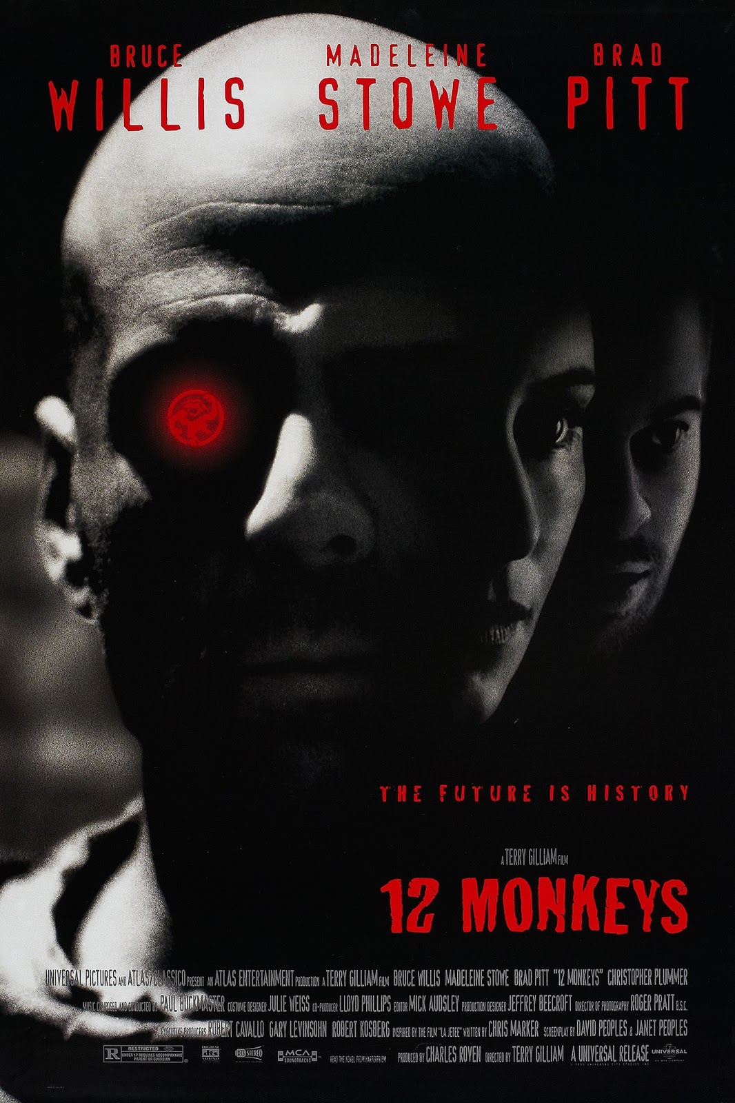 The theatrical release poster for 12 Monkeys. It is a black and white photomontage of three of the main characters' faces. From left to right: Bruce Willis, Madeleine Stowe and Brad Pitt are shown. Willis is the most prominent of the three and his eyes are covered by shadows. The only colour in the image is a glowing red monkey symbol where Willis' right eye would be.