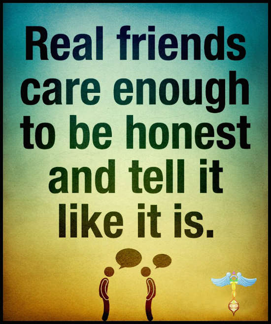 Real Friends Care Enough To Be Honest And Tell It Like It Is Real
