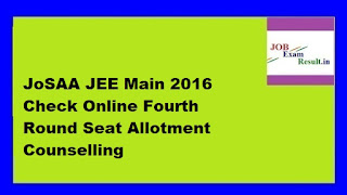 JoSAA JEE Main 2016 Check Online Fourth Round Seat Allotment Counselling