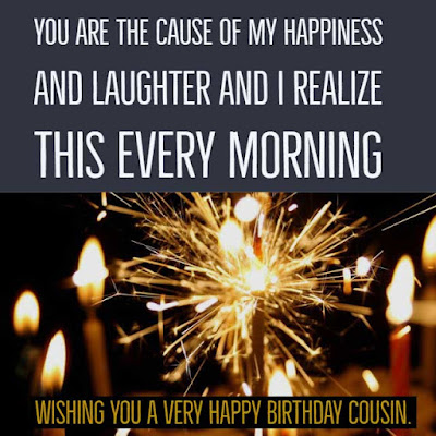 You are the cause of my happiness and laughter and I realize this every morning. Wishing you a very Happy Birthday Cousin.