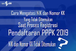 Cara Mengatasi NIK dan Nomor KK Tidak Ditemukan Saat Proses Registrasi Pendaftaran PPPK 2019