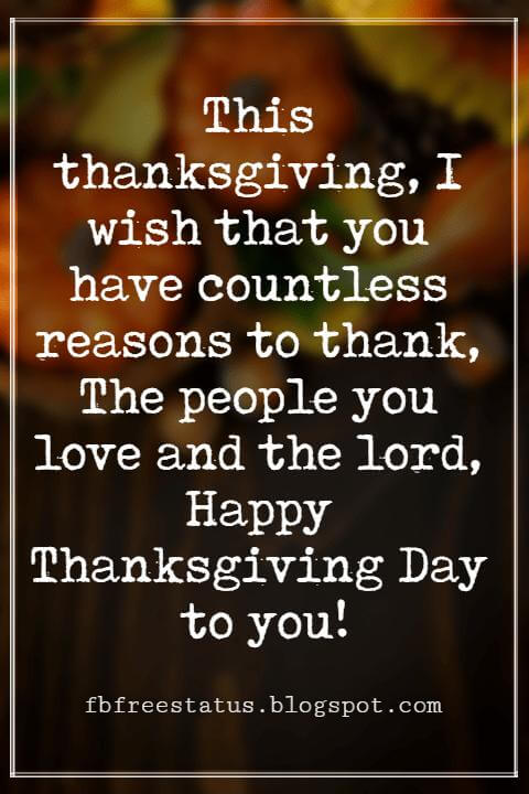 Happy Thanksgiving Wishes, This thanksgiving, I wish that you have countless reasons to thank, The people you love and the lord, Happy Thanksgiving Day to you!