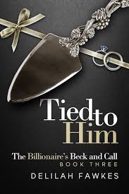 Tied to him: The Billionaire's Beck and Call Book 3 by Delilah Fawkes