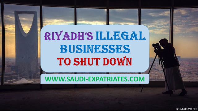 RIYADH'S ILLEGAL BUSINESSES TO SHUT DOWN SOON