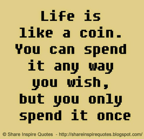 Life Is Like A Coin You Can Spend It Any Way You Wish But You Only