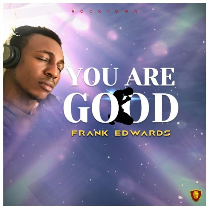 "[Gospel Music] Frank Edwards – ""You are Good"" Audio & Lyrics"