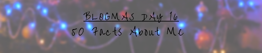 Blogmas Day 16 - 50 Facts About Me Banner