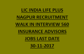 LIC INDIA LIFE PLUS NAGPUR RECRUITMENT 2017 WALK IN INTERVIEW 560 INSURANCE ADVISORS JOBS LAST DATE 30-11-2017
