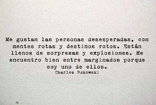 Me gustan las personas desesperadas, con mentes rotas y destinos rotos. Están llenos de sorpresas y explosiones. Me encuentro bien entre marginados porque soy uno de ellos.