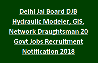Delhi Jal Board DJB Hydraulic Modeler, GIS, Network Draughtsman 20 Govt Jobs Recruitment Notification 2018
