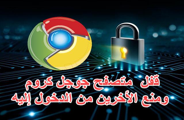 كيفية قفل متصفح جوجل كروم بكلمة سر ومنع الأخرين من الدخول اليه