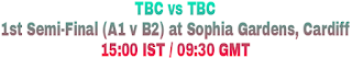 TBC vs TBC 1st Semi-Final (A1 v B2) at Sophia Gardens, Cardiff 15:00 IST / 09:30 GMT