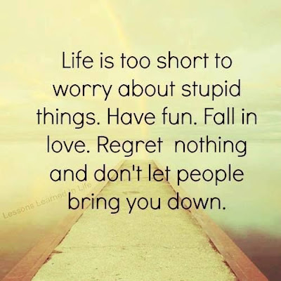 sad life is too short to worry about stupid things.