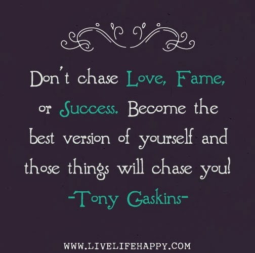 Chasing Love Quotes: Don't Chase Love, Fame, Or Success. Become The Best