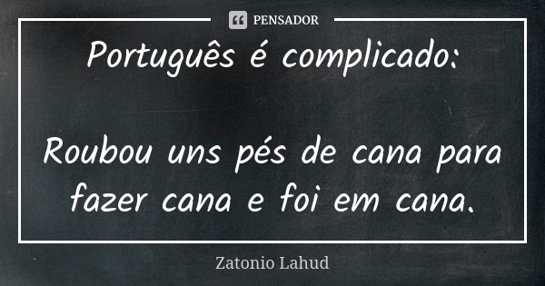 Português é complicado:    Roubou uns pés de cana para fazer cana e foi em cana.